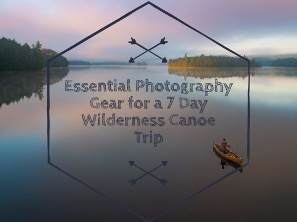 Essential Photography Gear for a 7 Day Wilderness Canoe Trip